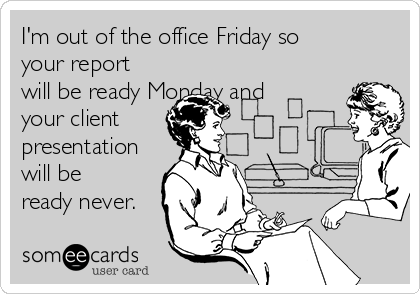 I'm out of the office Friday so your report will be ready Monday and your client presentation will be ready never.