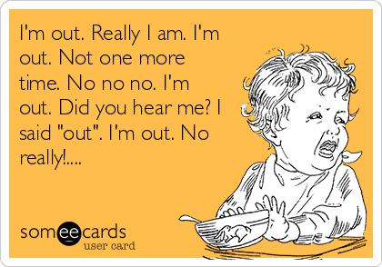 """I'm out. Really I am. I'm out. Not one more time. No no no. I'm out. Did you hear me? I said """"out"""". I'm out. No really!...."""