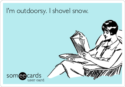 I'm outdoorsy. I shovel snow.