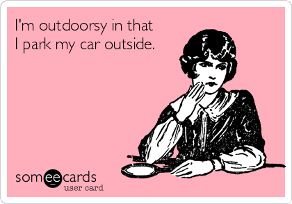 I'm outdoorsy in that I park my car outside.