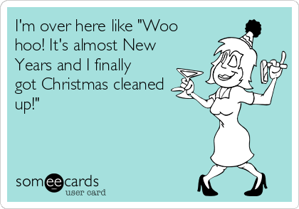 """I'm over here like """"Woo hoo! It's almost New Years and I finally got Christmas cleaned up!"""""""