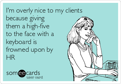 I'm overly nice to my clients because giving them a high-five to the face with a keyboard is frowned upon by HR
