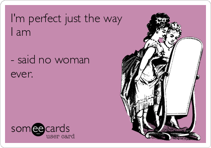 I'm perfect just the way I am  - said no woman ever.
