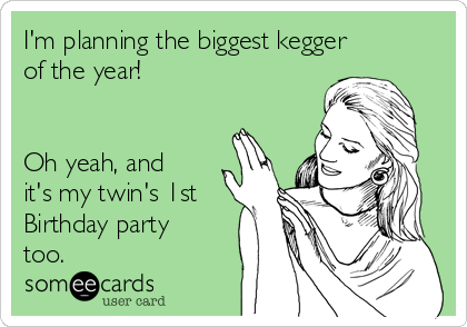 I'm planning the biggest kegger of the year!   Oh yeah, and it's my twin's 1st Birthday party too.
