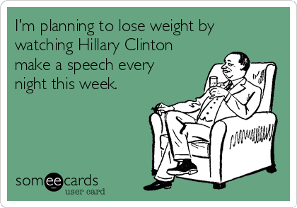 I'm planning to lose weight by watching Hillary Clinton make a speech every night this week.