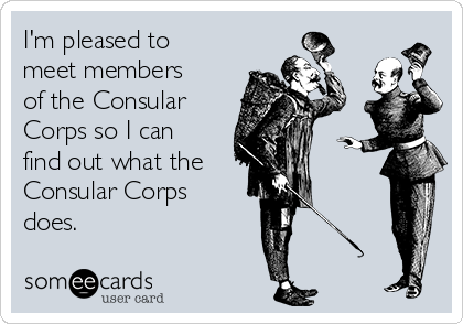 I'm pleased to meet members of the Consular Corps so I can find out what the Consular Corps does.