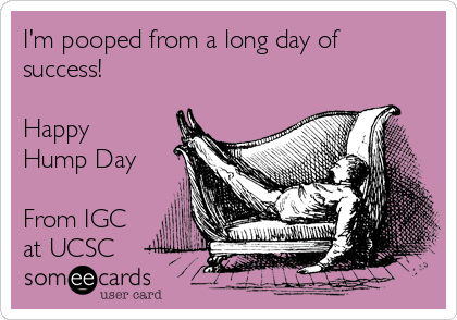 I'm pooped from a long day of success!  Happy Hump Day   From IGC at UCSC