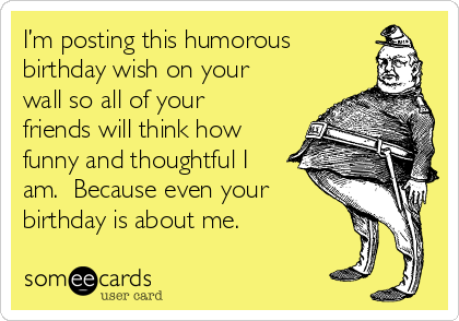 I'm posting this humorous birthday wish on your wall so all of your friends will think how funny and thoughtful I am.  Because even your birthday is about me.