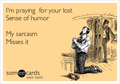 I'm praying  for your lost Sense of humor  My sarcasm Misses it