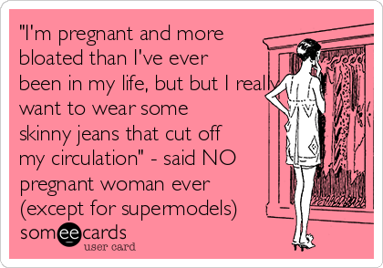 """""""I'm pregnant and more bloated than I've ever been in my life, but but I really want to wear some skinny jeans that cut off my circulation"""" - said NO pregnant woman ever (except for supermodels)"""