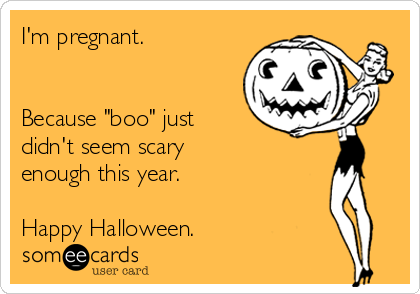 "I'm pregnant.   Because ""boo"" just didn't seem scary enough this year.   Happy Halloween."