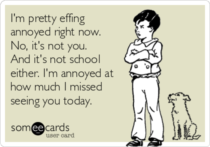 I'm pretty effing annoyed right now. No, it's not you. And it's not school either. I'm annoyed at how much I missed seeing you today.