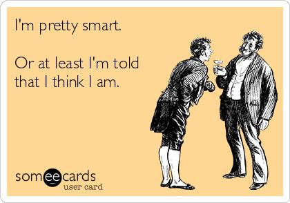 I'm pretty smart.   Or at least I'm told that I think I am.