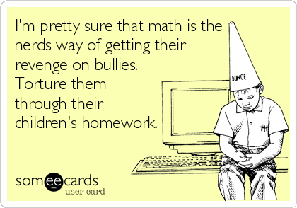 I'm pretty sure that math is the nerds way of getting their revenge on bullies. Torture them through their children's homework.