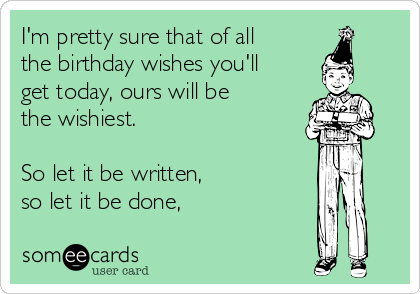 I'm pretty sure that of all the birthday wishes you'll get today, ours will be the wishiest.  So let it be written,  so let it be done,
