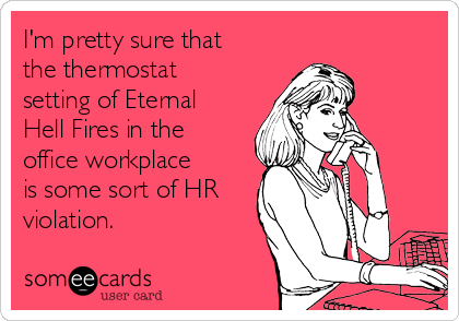 I'm pretty sure that the thermostat setting of Eternal Hell Fires in the office workplace is some sort of HR violation.