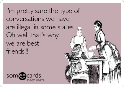 I'm pretty sure the type of conversations we have, are illegal in some states. Oh well that's why we are best friends!!!