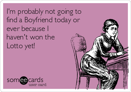 I'm probably not going to find a Boyfriend today or ever because I haven't won the Lotto yet!