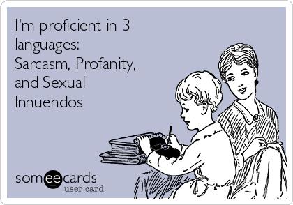 I'm proficient in 3 languages: Sarcasm, Profanity, and Sexual Innuendos