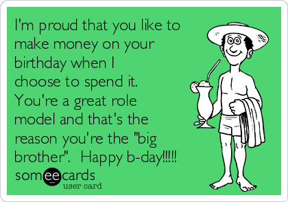 """I'm proud that you like to make money on your birthday when I choose to spend it.  You're a great role model and that's the reason you're the """"big brother"""".  Happy b-day!!!!!"""