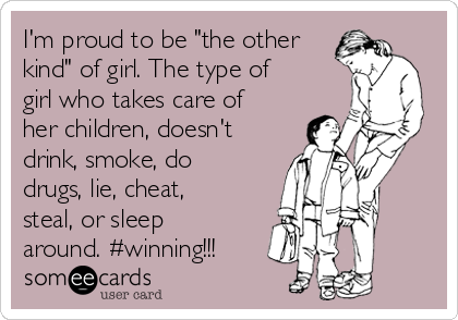 "I'm proud to be ""the other kind"" of girl. The type of girl who takes care of her children, doesn't drink, smoke, do drugs, lie, cheat, steal, or sleep around. #winning!!!"