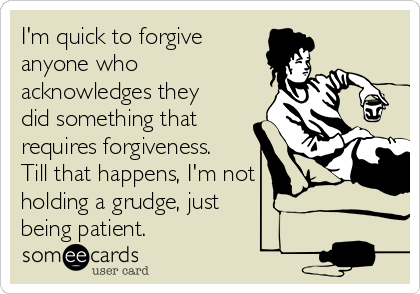 I'm quick to forgive  anyone who acknowledges they did something that requires forgiveness. Till that happens, I'm not holding a grudge, just being patient.