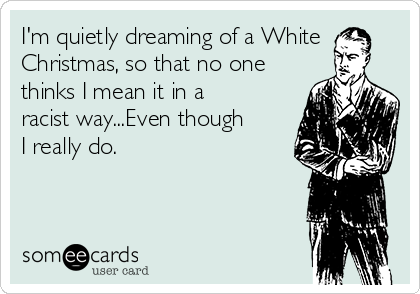 I'm quietly dreaming of a White Christmas, so that no one thinks I mean it in a racist way...Even though I really do.