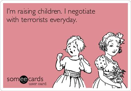 I'm raising children. I negotiate with terrorists everyday.