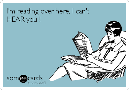 I'm reading over here, I can't HEAR you !