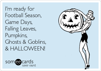 I'm ready for Football Season, Game Days, Falling Leaves, Pumpkins,  Ghosts & Goblins, & HALLOWEEN!