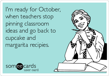 I'm ready for October, when teachers stop pinning classroom ideas and go back to cupcake and margarita recipies.