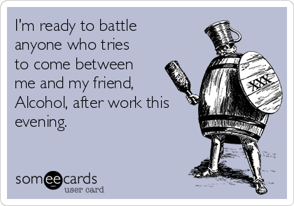 I'm ready to battle anyone who tries to come between me and my friend, Alcohol, after work this evening.