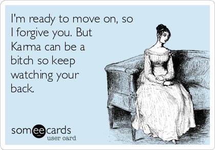 I'm ready to move on, so I forgive you. But Karma can be a bitch so keep watching your back.