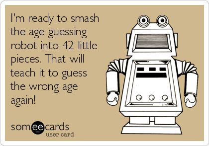 I'm ready to smash the age guessing robot into 42 little pieces. That will teach it to guess the wrong age again!