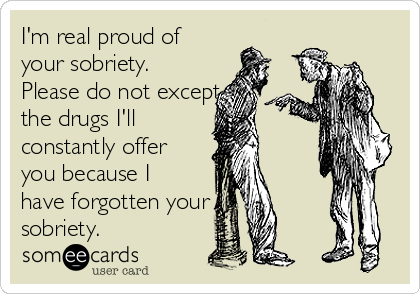 I'm real proud of your sobriety. Please do not except the drugs I'll constantly offer you because I have forgotten your sobriety.