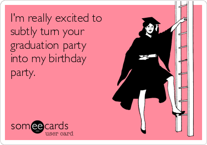 I'm really excited to subtly turn your  graduation party into my birthday party.