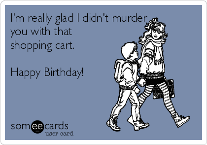 I'm really glad I didn't murder you with that shopping cart.  Happy Birthday!