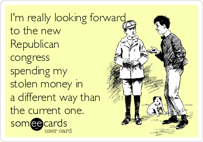 I'm really looking forward to the new Republican congress spending my stolen money in a different way than the current one.