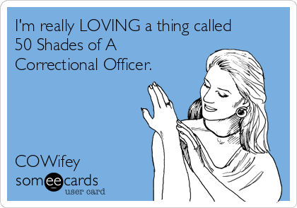 I'm really LOVING a thing called 50 Shades of A Correctional Officer.     COWifey