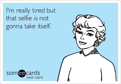 I'm really tired but that selfie is not gonna take itself.