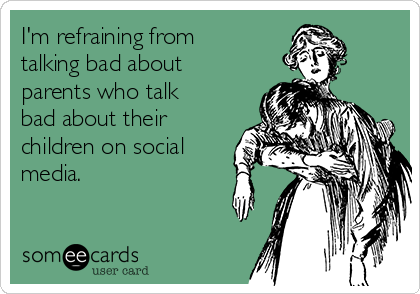 I'm refraining from talking bad about parents who talk bad about their children on social media.