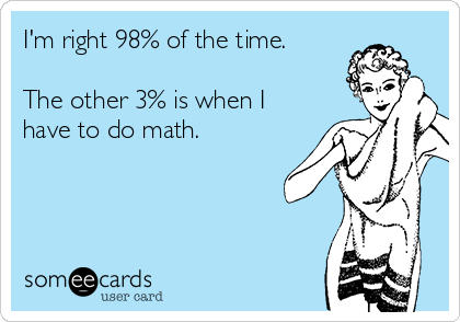 I'm right 98% of the time.   The other 3% is when I have to do math.
