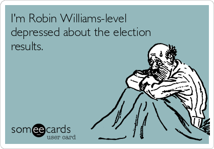 I'm Robin Williams-level depressed about the election results.