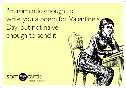 I'm romantic enough to write you a poem for Valentine's Day, but not naive enough to send it.