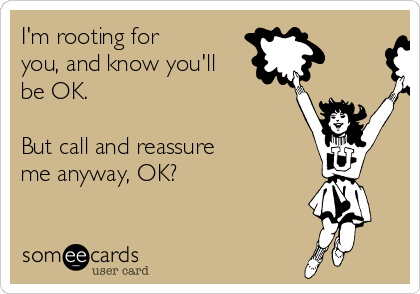 I'm rooting for you, and know you'll be OK.   But call and reassure me anyway, OK?
