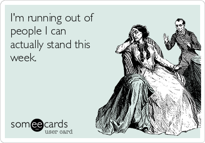 I'm running out of people I can actually stand this week.