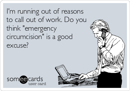 Iu0027m Running Out Of Reasons To Call Out Of Work. Do You Think  How To Call Out Of Work