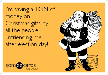 I'm saving a TON of money on Christmas gifts by all the people unfriending me after election day!