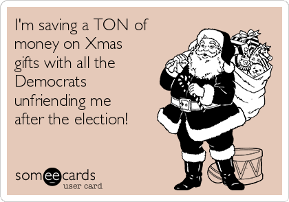 I'm saving a TON of money on Xmas gifts with all the Democrats unfriending me after the election!