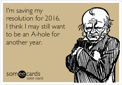 I'm saving my resolution for 2016. I think I may still want to be an A-hole for another year.